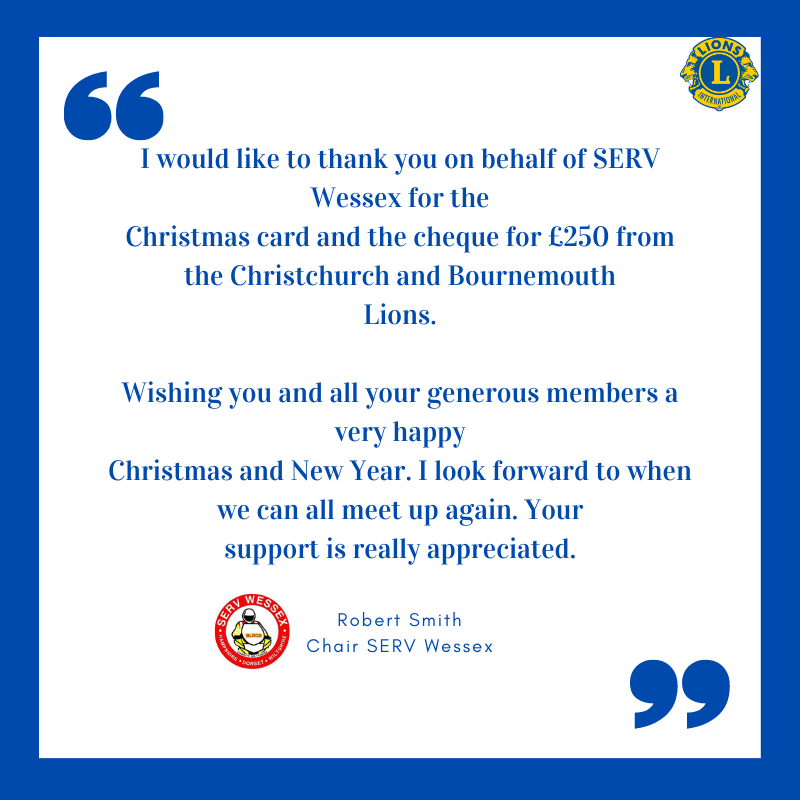 """SERV Wessex (The Blood Runners is a registered charity that delivers blood products, urgent samples and medication from Hospital Pharmacies. The service supports Hampshire, South Wiltshire and Dorset 24/7) - Have left this message """"I would like to thank you on behalf of SERV Wassex for the Christmas card and the cheque for £250 from the Christchurch and Bournemouth Lions. Wish you and all your generous member a very happy Christmas and New Year. I look forward to when we can all meet up again. Your support is really appreciated. - Robert Smith - Chair SERV Wessex."""